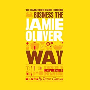 The Unauthorized Guide to Doing Business the Jamie Oliver Way | [Trevor Clawson]