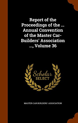 Report of the Proceedings of the ... Annual Convention of the Master Car-Builders' Association ..., Volume 36