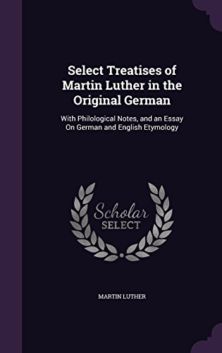 Select Treatises of Martin Luther in the Original German: With Philological Notes, and an Essay On German and English Etymology