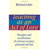 Teaching as an Act of Love: Thoughts and Recollections of a Former Teacher, Principal and Kid ~ Richard Lakin