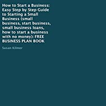 How to Start a Business: Easy Step by Step Guide to Starting a Small Business (       UNABRIDGED) by Susan Kilmer Narrated by Korbid Thompson
