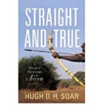 [ STRAIGHT AND TRUE: A SELECT HISTORY OF THE ARROW - GREENLIGHT ] By Soar, Hugh D H ( Author) 2012 [ Hardcover ]