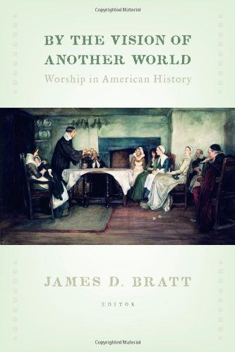 By the Vision of Another World: Worship in American History (The Calvin Institute of Christian Worship Liturgical Studies)