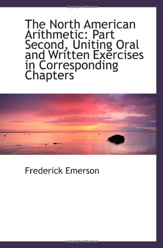 The North American Arithmetic: Part Second, Uniting Oral and Written Exercises in Corresponding Chap