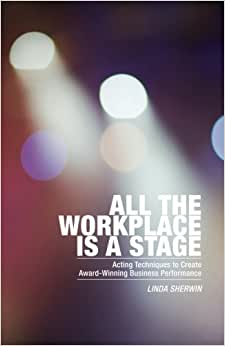 All The Workplace Is A Stage: Acting Techniques To Create Award-Winning Business Performance