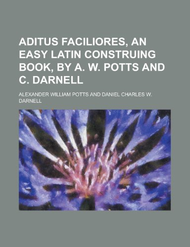 Aditus Faciliores, an Easy Latin Construing Book, by A. W. Potts and C. Darnell