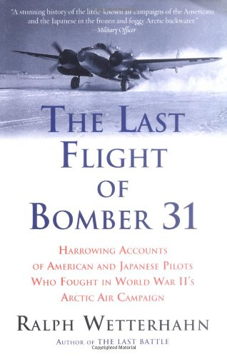 The Last Flight of Bomber 31 : Harrowing Accounts of American and Japanese Pilots Who Fought in World War II's Arctic Air Campaign