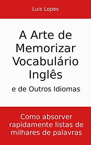 A Arte de Memorizar Vocabulário Inglês e de Outros Idiomas: Como absorver rapidamente listas de milhares de palavras (Portuguese Edition)