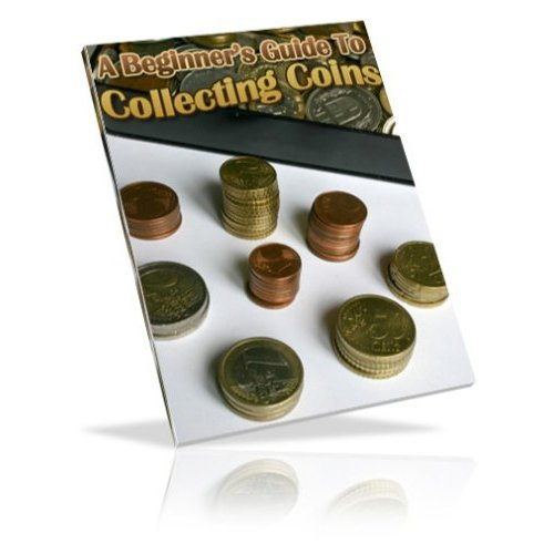 The Beginners Guide to Coin Collecting - Delve Into The World Of Coin Collecting!  A+
