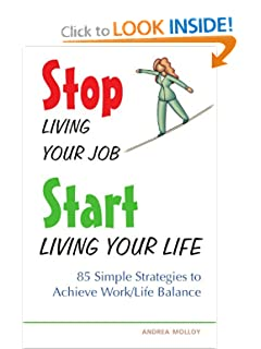 Stop Living Your Job, Start Living Your Life: 85 Simple Strategies to Achieve Work/Life Balance [Paperback] Andrea Molloy