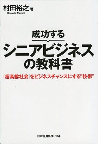 """成功するシニアビジネスの教科書 「超高齢社会」をビジネスチャンスにする""""技術"""""""
