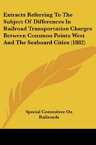 Extracts Referring to the Subject of Differences in Railroad Transportation Charges Between Common Points West and the Seaboard Cities (1882)