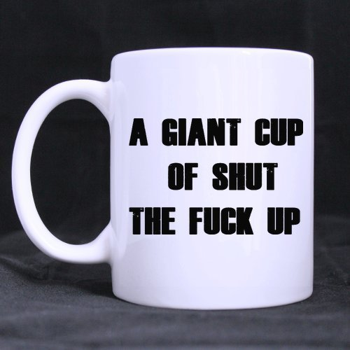 Christmas Day/Thanksgiving Day Gifts Fun Guy Mug A GIANT CUP OF SHUT THE FUCK UP Tea Tea Or Coffee Cup 100% Ceramic 11-Ounce White Mug