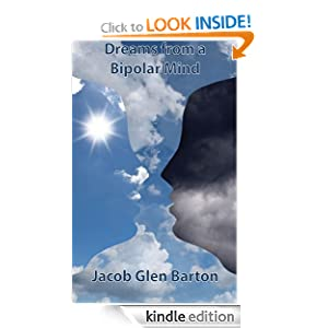 Free Kindle Book: Dreams from a Bipolar Mind, by Jacob Barton. Publisher: CreateSpace Independent Publishing Platform (July 29, 2012)