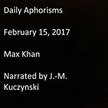Daily Aphorisms: February 15, 2017 Audiobook by Max Khan Narrated by J.-M. Kuczynski