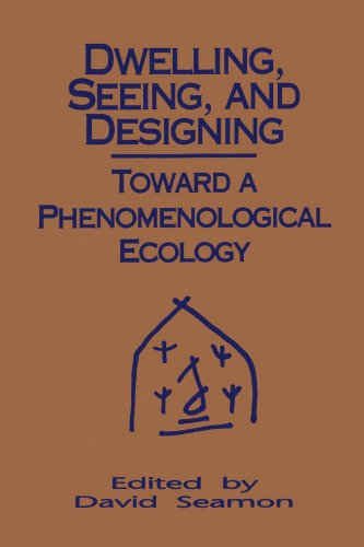 Dwelling, Seeing, and Designing: Toward a Phenomenological Ecology (Suny Series in Environmental and Architectural Phenomenology)