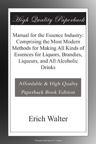 Manual for the Essence Industry: Comprising the Most Modern Methods for Making All Kinds of Essences for Liquors, Brandies, Liqueurs, and All Alcoholic Drinks