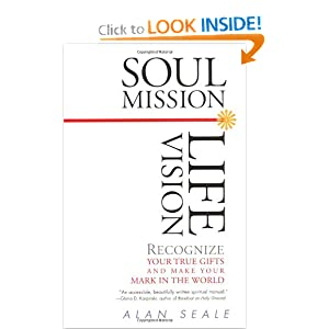 Soul Mission, Life Vision: Recognize Your True Gifts and Make Your Mark in the World Alan Seale