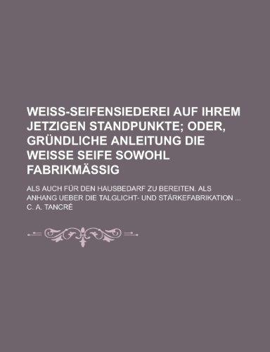 Weiss-Seifensiederei Auf Ihrem Jetzigen Standpunkte; ALS Auch Fur Den Hausbedarf Zu Bereiten. ALS Anhang Ueber Die Talglicht- Und Starkefabrikation ..