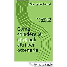 Come chiedere le cose agli altri per ottenerle: Un ebook della Collana (Gli Economici di Giancarlo Fornei Vol. 4)