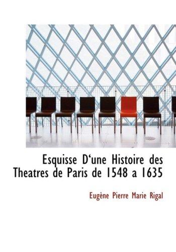 Esquisse Da€˜une Histoire des ThAcatres de Paris de 1548 a 1635 (Large Print Edition)