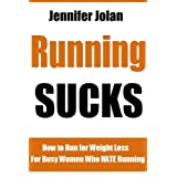Running SUCKS! How to Run for Fast Weight Loss - For Busy Women Who HATE Runningby Jennifer Jolan