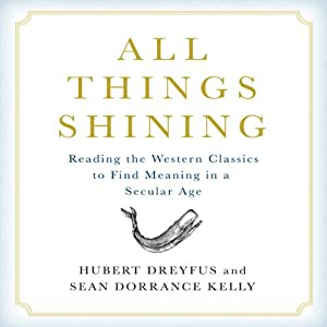 All Things Shining: Reading the Western Classics to Find Meaning in a Secular World | [Hubert Dreyfus, Sean Dorrance Kelly]