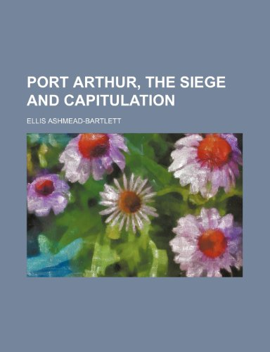 Port Arthur, the Siege and Capitulation (Volume 1)