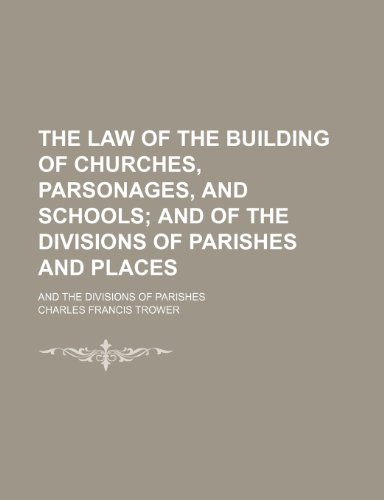 The Law of the Building of Churches, Parsonages, and Schools; And of the Divisions of Parishes and Places. and the Divisions of Parishes