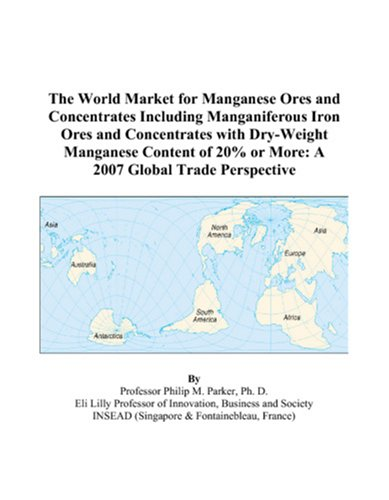 The World Market for Manganese Ores and Concentrates Including Manganiferous Iron Ores and Concentrates with Dry-Weight Manganese Content of 20% or More: A 2007 Global Trade Perspective