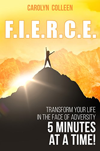 F.I.E.R.C.E.: Transform your life in the face of adversity, 5 minutes at a time! by Carolyn Colleen ebook deal