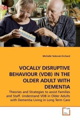 VOCALLY DISRUPTIVE BEHAVIOUR (VDB) IN THE OLDER ADULT WITH DEMENTIA: Theories and Strategies to assist Families and Staff. Understand VDB in Older Adults with Dementia Living in Long Term Care
