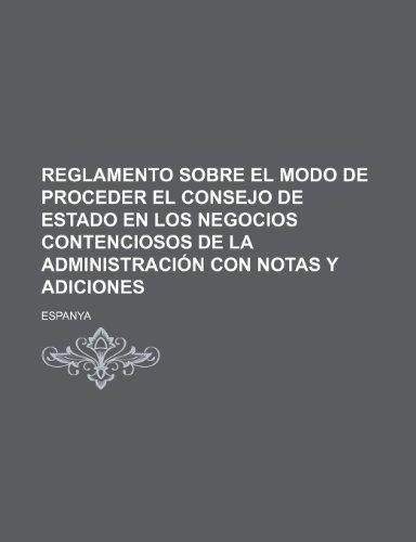 Reglamento Sobre El Modo de Proceder El Consejo de Estado En Los Negocios Contenciosos de La Administración Con Notas Y Adiciones