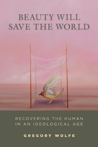Beauty Will Save the World: Recovering the Human in an Ideological Age, Gregory Wolfe