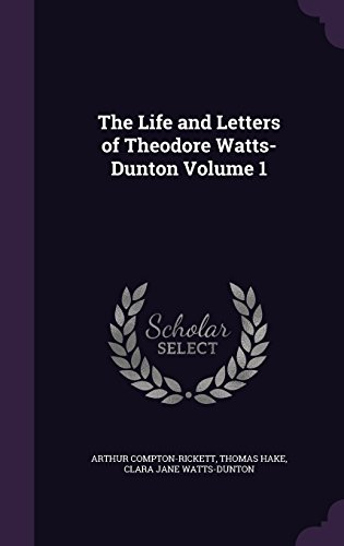 The Life and Letters of Theodore Watts-Dunton Volume 1