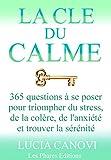 La Cl� du Calme: 365 questions � se poser pour triompher de l'anxi�t�, du stress, de la col�re et trouver la s�r�nit�