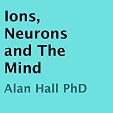 Ions, Neurons and the Mind (       UNABRIDGED) by Alan Hall, PhD Narrated by David Winograd