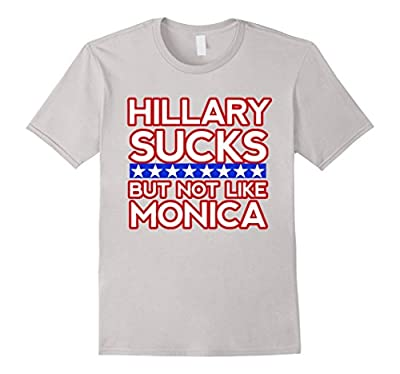 Hillary Sucks But Not Like Monica - Funny Election T-Shirt