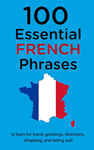 100 Essential French Phrases: To Learn For Travel, Greetings, Directions, Shopping, And Eating Out!