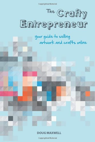 The Crafty Entrepreneur: Your Guide To Selling Artwork And Crafts Online