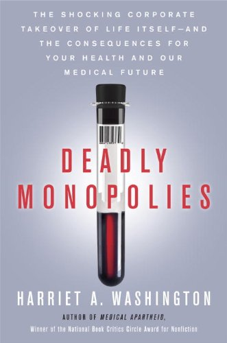 Deadly Monopolies: The Shocking Corporate Takeover of Life Itself--And the Consequences for Your Health and Our Medical Future., Harriet A. Washington