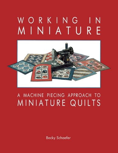 Working in Miniature - Print on Demand Edition: Machine Piecing Approach to Miniature Quilts
