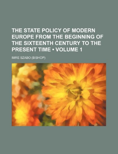 The State Policy of Modern Europe From the Beginning of the Sixteenth Century to the Present Time (Volume 1)