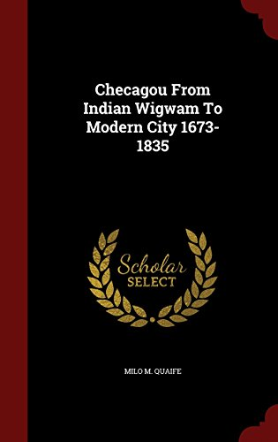 Checagou From Indian Wigwam To Modern City 1673-1835