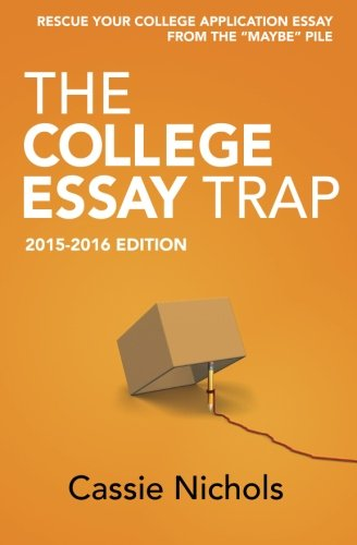 The College Essay Trap (2015-2016 Edition): Rescue your college application essay from the
