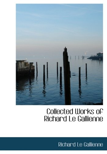 Collected Works of Richard Le Gallienne (Large Print Edition)