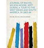 img - for Journal of Rachel Wilson Moore, Kept During a Tour to the West Indies and South America, in 1863-64(Paperback) - 2013 Edition book / textbook / text book