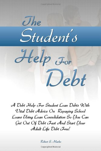 The Student's Help For Debt: A Debt Help For Student Loan Debts With Vital Debt Advice On  Repaying School Loans Using Loan Consolidation So You Can ... Fast And Start Your Adult Life Debt Free!