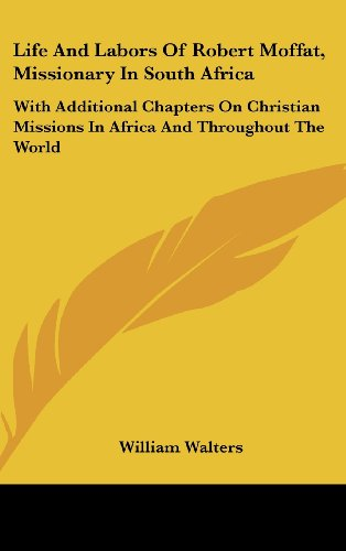 Life And Labors Of Robert Moffat, Missionary In South Africa: With Additional Chapters On Christian Missions In Africa And Throughout The World