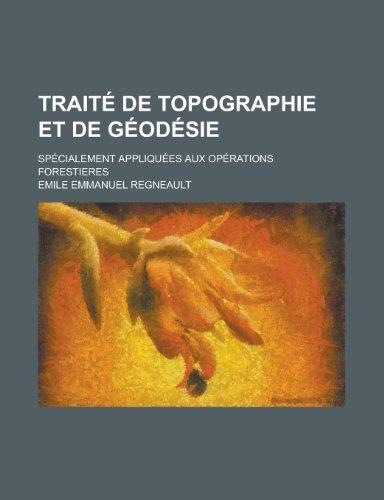 Traite de Topographie Et de Geodesie; Specialement Appliquees Aux Operations Forestieres